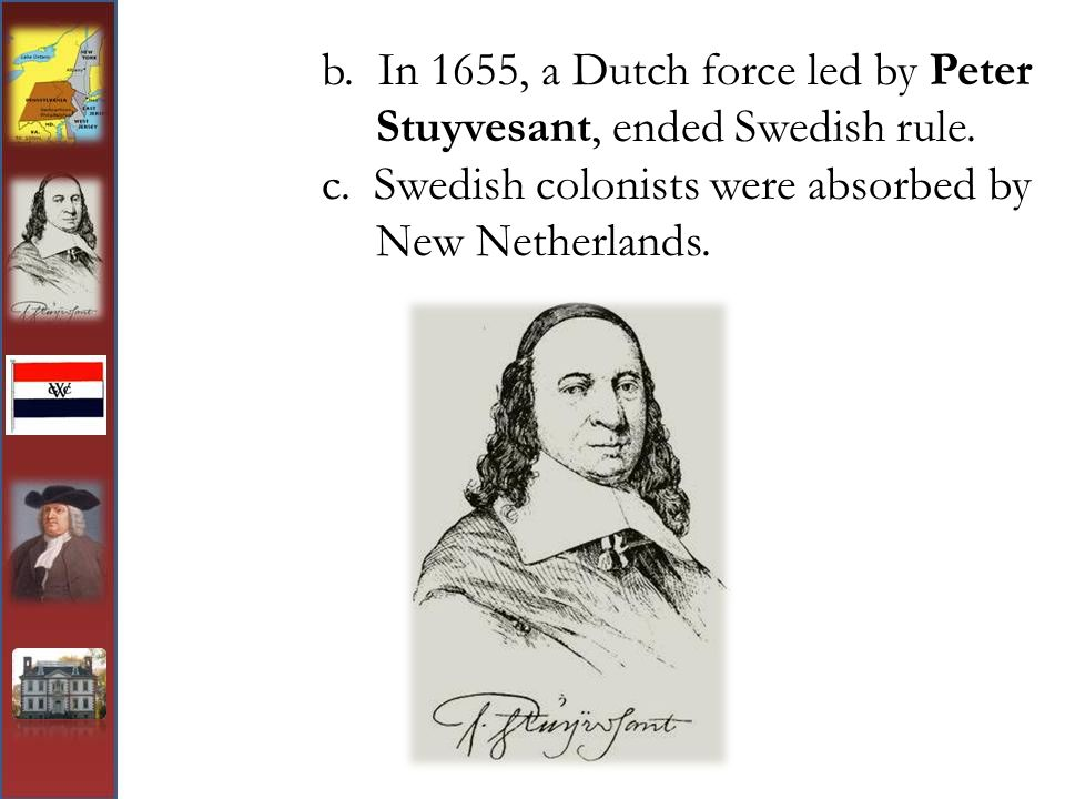 b. In 1655, a Dutch force led by Peter Stuyvesant, ended Swedish rule.
