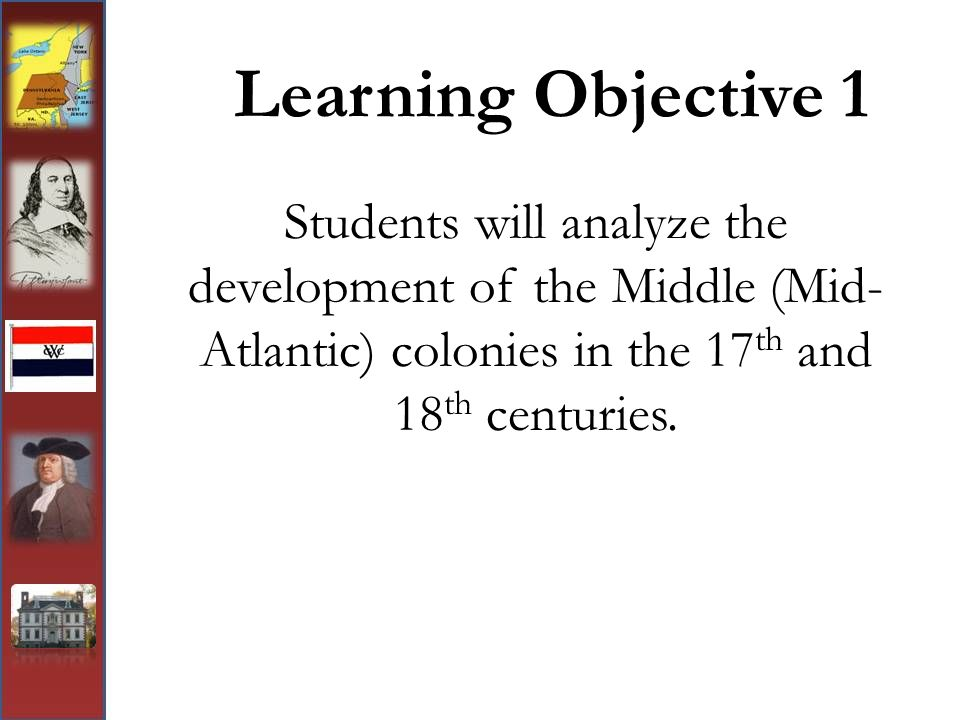 Learning Objective 1 Students will analyze the development of the Middle (Mid-Atlantic) colonies in the 17th and 18th centuries.