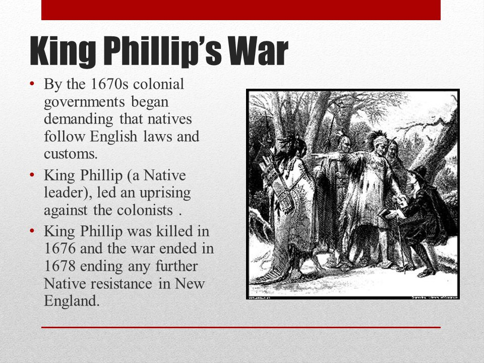 King Phillip's War By the 1670s colonial governments began demanding that natives follow English laws and customs.