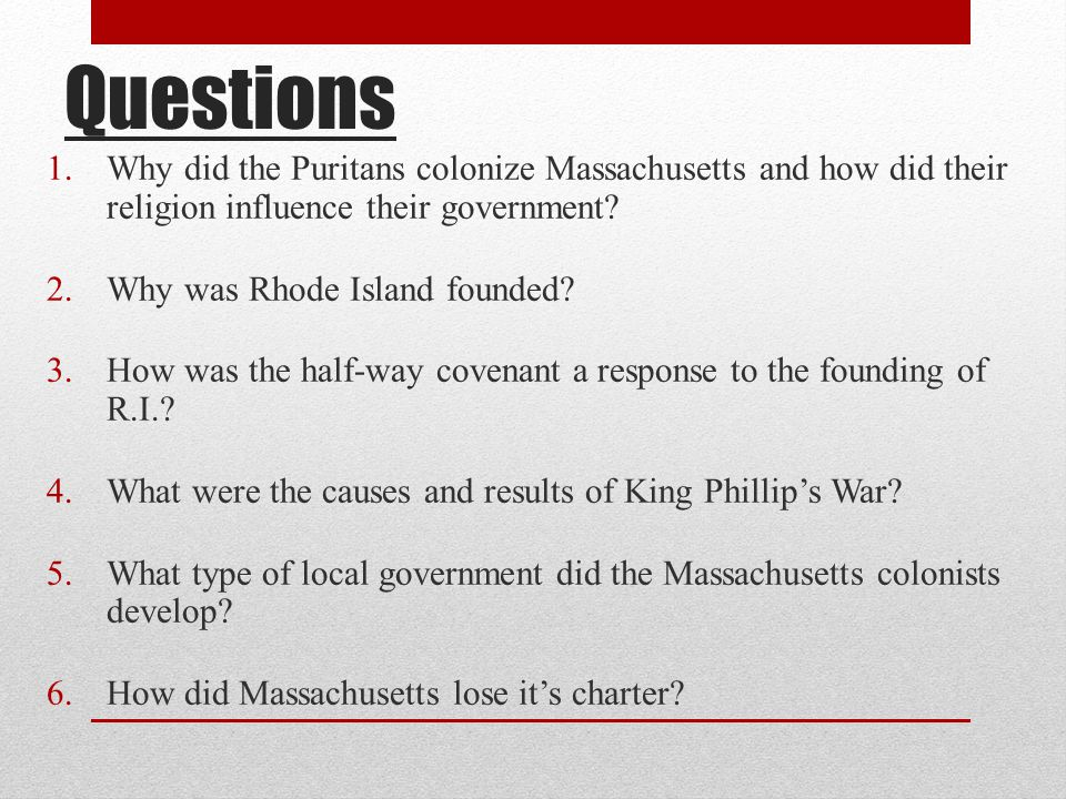 Questions Why did the Puritans colonize Massachusetts and how did their religion influence their government