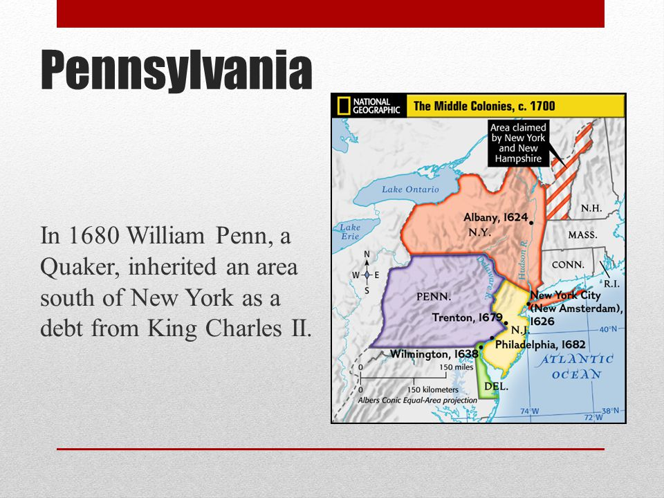 Pennsylvania In 1680 William Penn, a Quaker, inherited an area south of New York as a debt from King Charles II.
