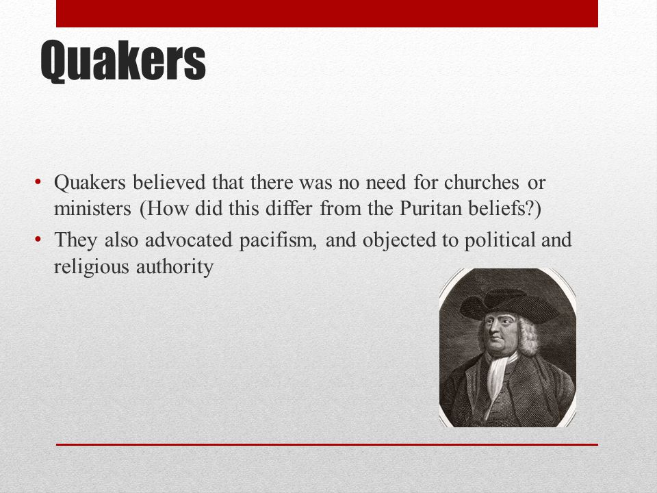 Quakers Quakers believed that there was no need for churches or ministers (How did this differ from the Puritan beliefs )