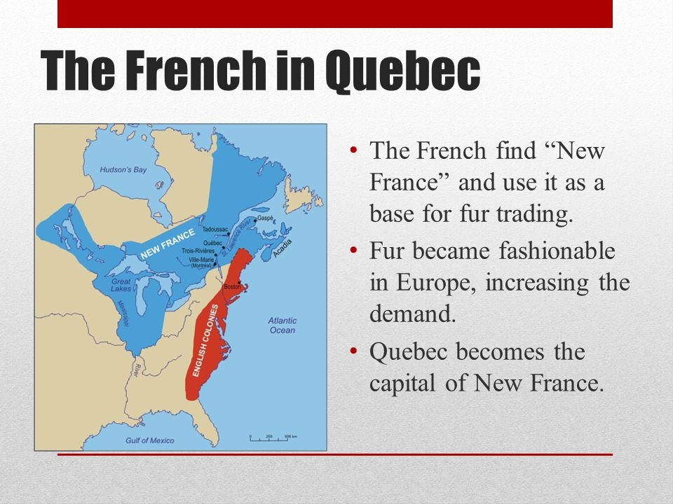 The French in Quebec The French find New France and use it as a base for fur trading. Fur became fashionable in Europe, increasing the demand.