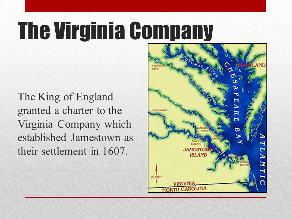 The Virginia Company The King of England granted a charter to the Virginia Company which established Jamestown as their settlement in 1607.
