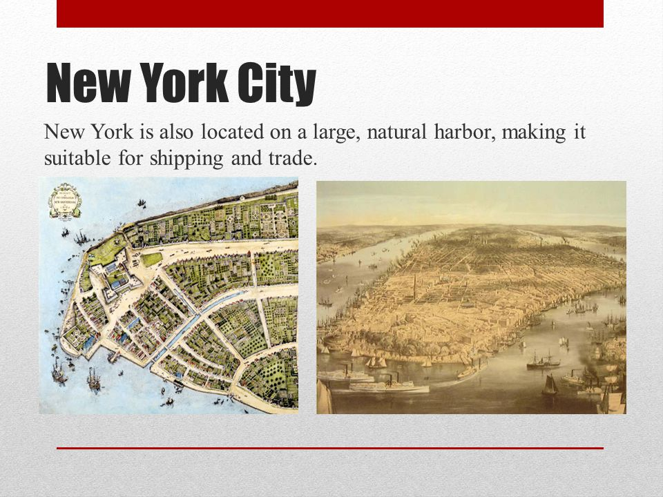 New York City New York is also located on a large, natural harbor, making it suitable for shipping and trade.