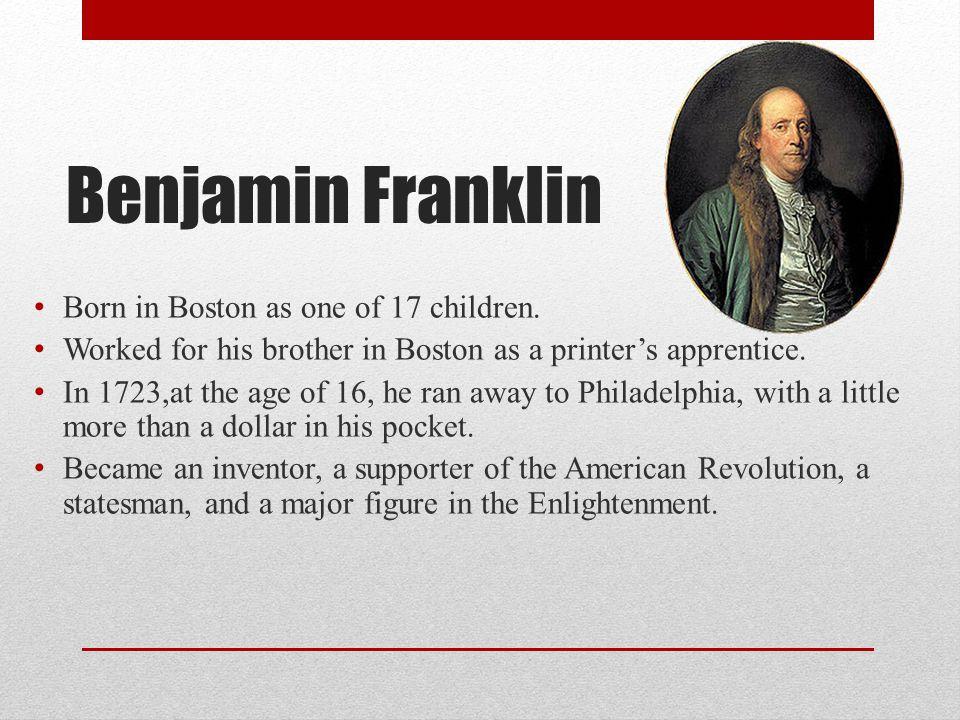 Benjamin Franklin Born in Boston as one of 17 children.