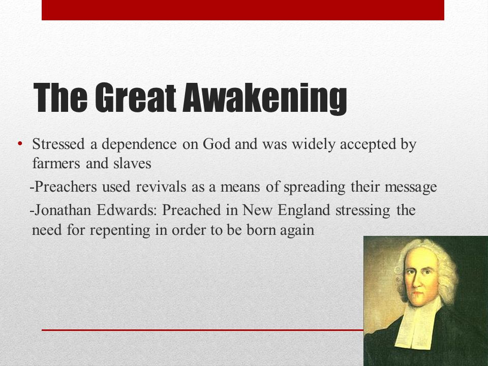 The Great Awakening Stressed a dependence on God and was widely accepted by farmers and slaves.