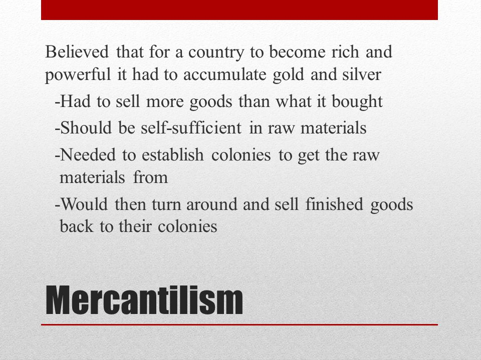 Believed that for a country to become rich and powerful it had to accumulate gold and silver -Had to sell more goods than what it bought -Should be self-sufficient in raw materials -Needed to establish colonies to get the raw materials from -Would then turn around and sell finished goods back to their colonies