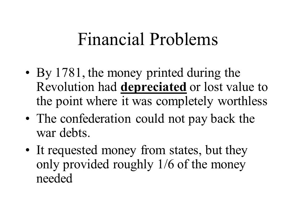 Financial Problems By 1781, the money printed during the Revolution had depreciated or lost value to the point where it was completely worthless.