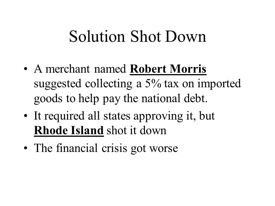 Solution Shot Down A merchant named Robert Morris suggested collecting a 5% tax on imported goods to help pay the national debt.