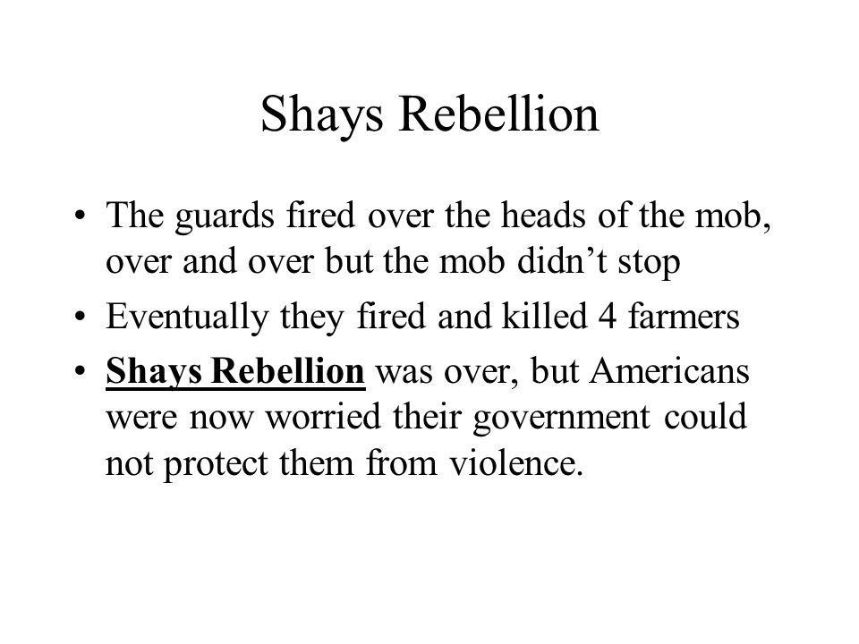 Shays Rebellion The guards fired over the heads of the mob, over and over but the mob didn't stop. Eventually they fired and killed 4 farmers.