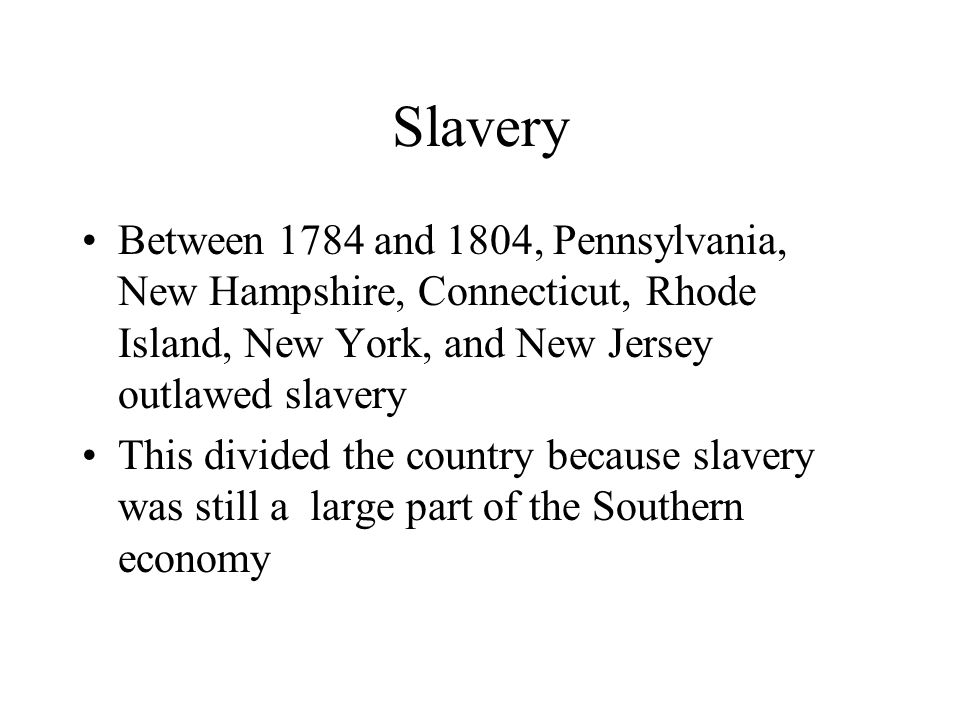 Slavery Between 1784 and 1804, Pennsylvania, New Hampshire, Connecticut, Rhode Island, New York, and New Jersey outlawed slavery.