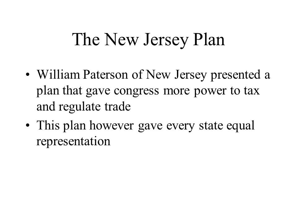 The New Jersey Plan William Paterson of New Jersey presented a plan that gave congress more power to tax and regulate trade.