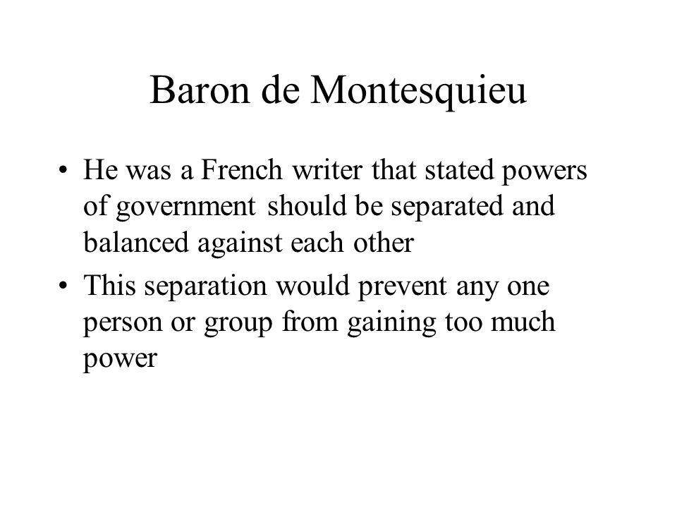 Baron de Montesquieu He was a French writer that stated powers of government should be separated and balanced against each other.