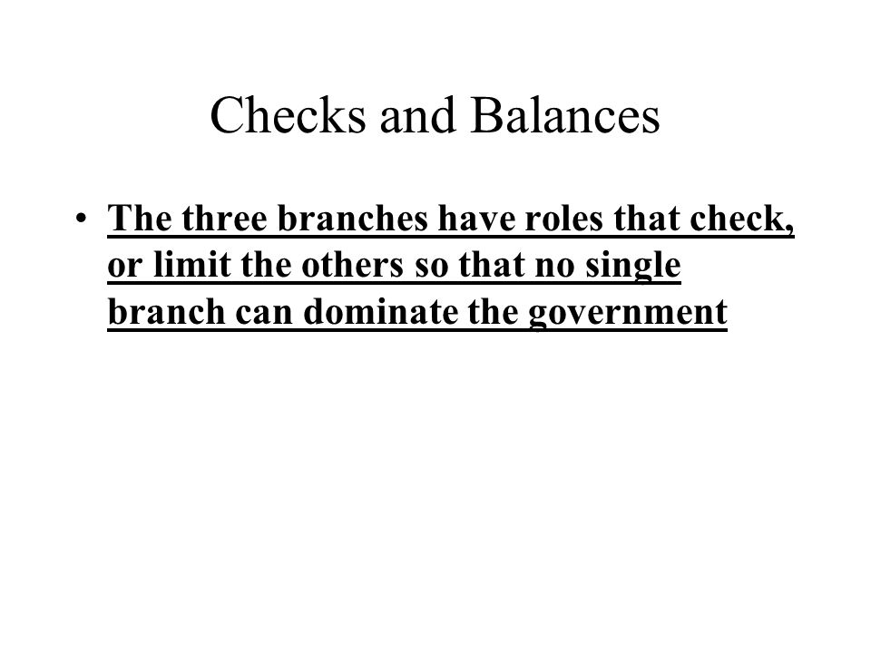 Checks and Balances The three branches have roles that check, or limit the others so that no single branch can dominate the government.