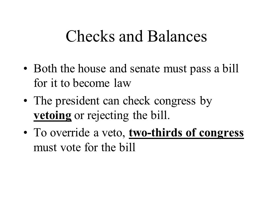 Checks and Balances Both the house and senate must pass a bill for it to become law.