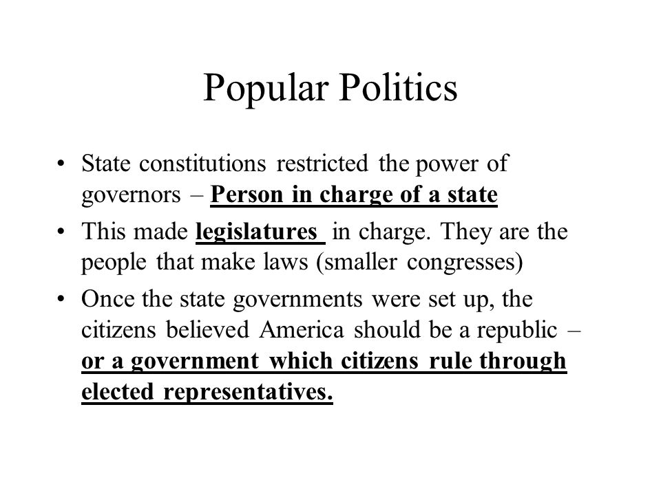 Popular Politics State constitutions restricted the power of governors – Person in charge of a state.