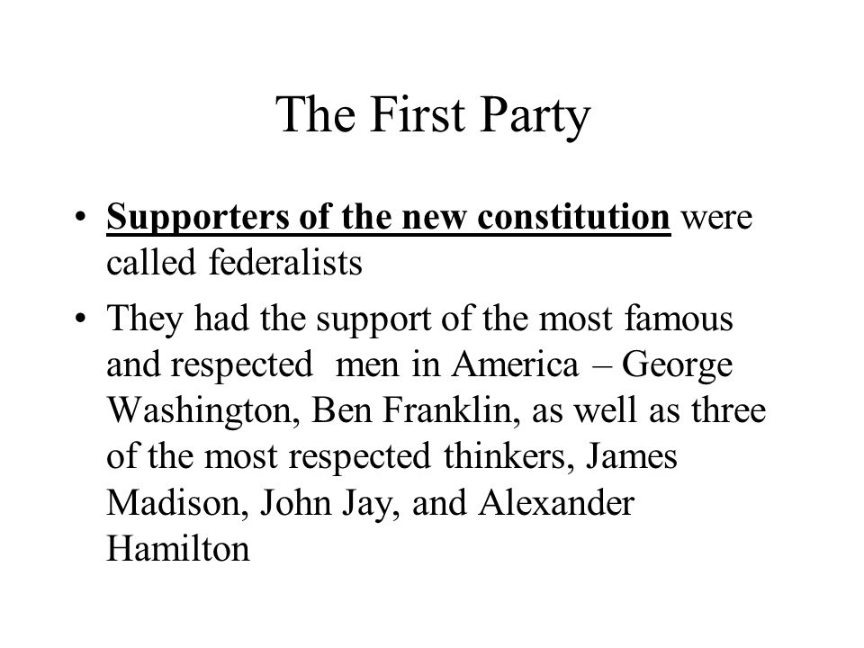 The First Party Supporters of the new constitution were called federalists.