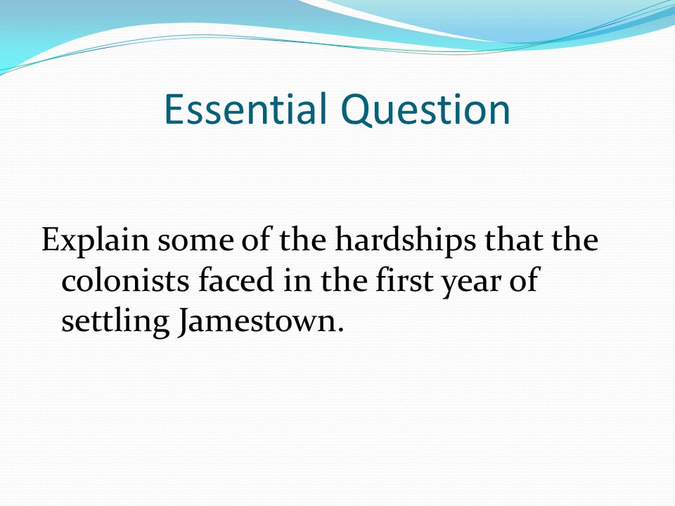 Essential Question Explain some of the hardships that the colonists faced in the first year of settling Jamestown.