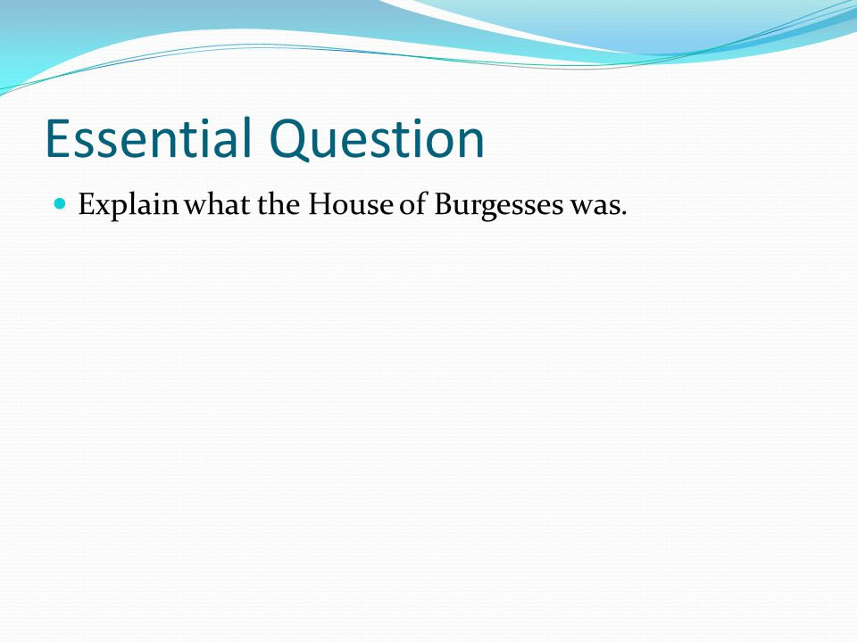 Essential Question Explain what the House of Burgesses was.