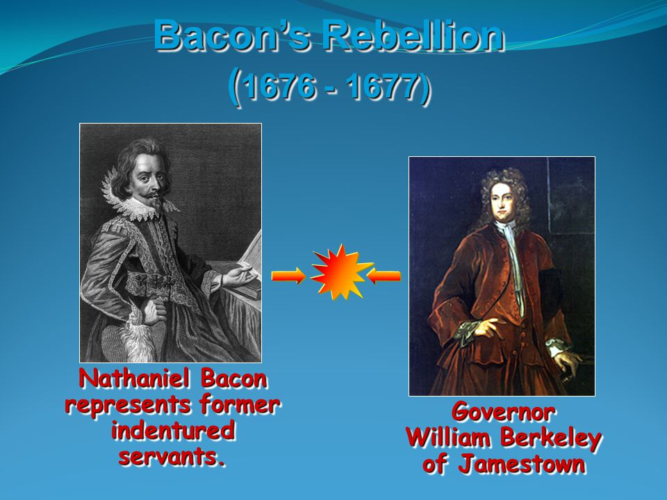 Bacon's Rebellion (1676 - 1677) Nathaniel Bacon represents former indentured servants.