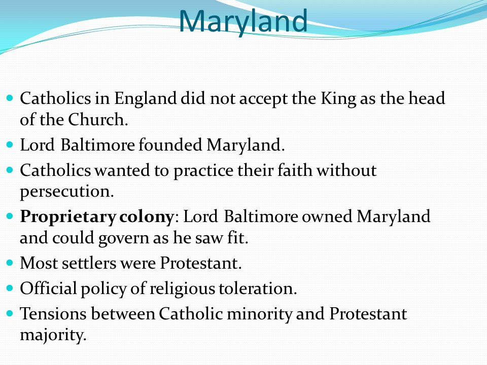 Maryland Catholics in England did not accept the King as the head of the Church. Lord Baltimore founded Maryland.