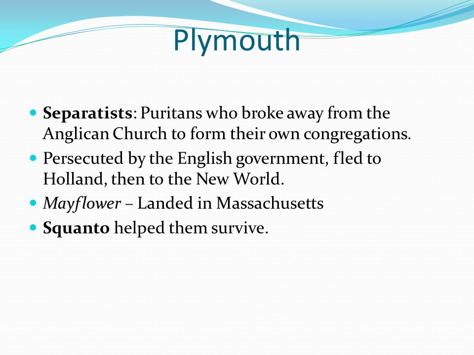 Plymouth Separatists: Puritans who broke away from the Anglican Church to form their own congregations.