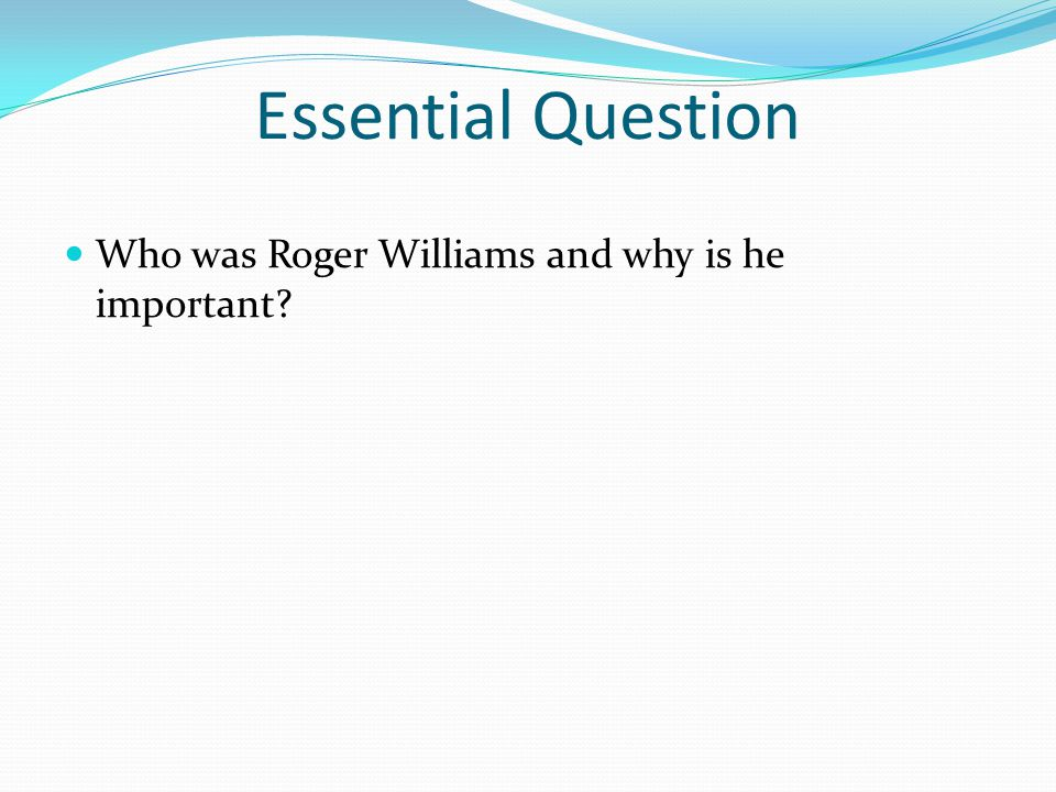 Essential Question Who was Roger Williams and why is he important