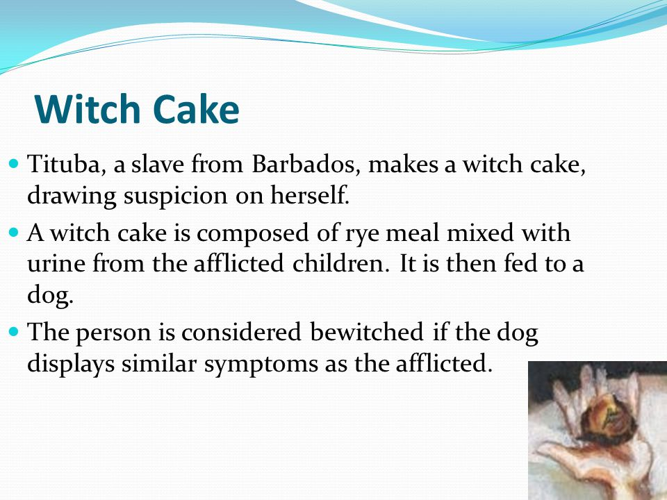 Witch Cake Tituba, a slave from Barbados, makes a witch cake, drawing suspicion on herself.