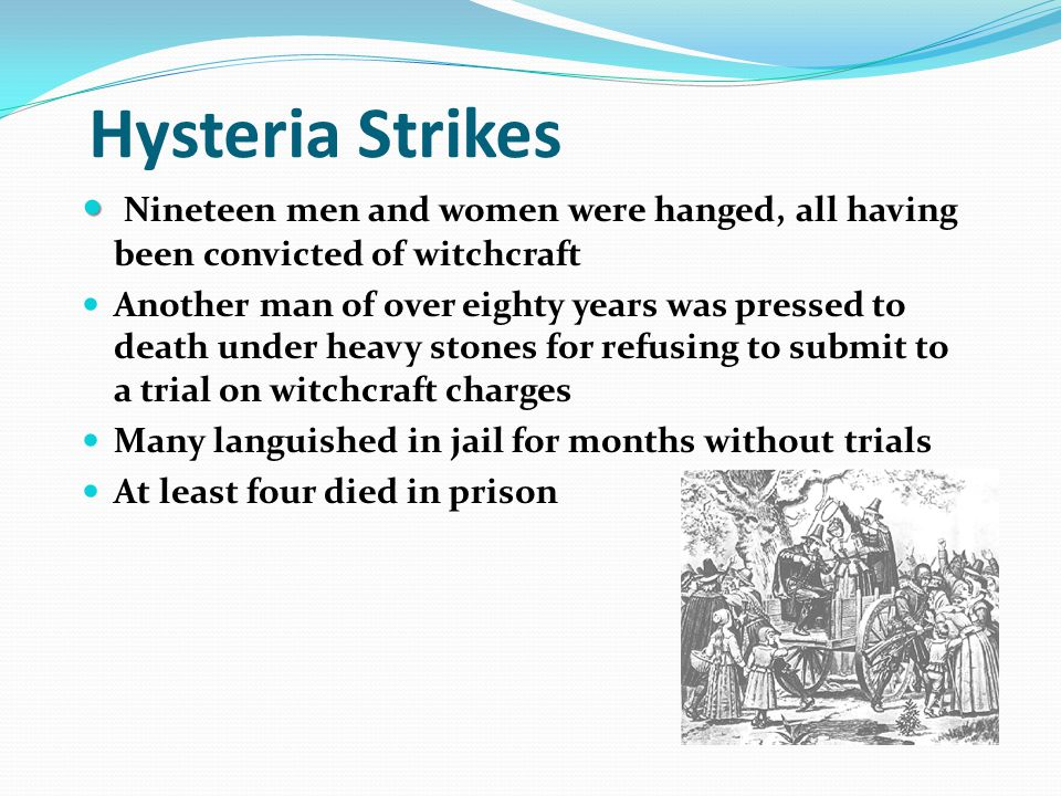 Hysteria Strikes Nineteen men and women were hanged, all having been convicted of witchcraft.