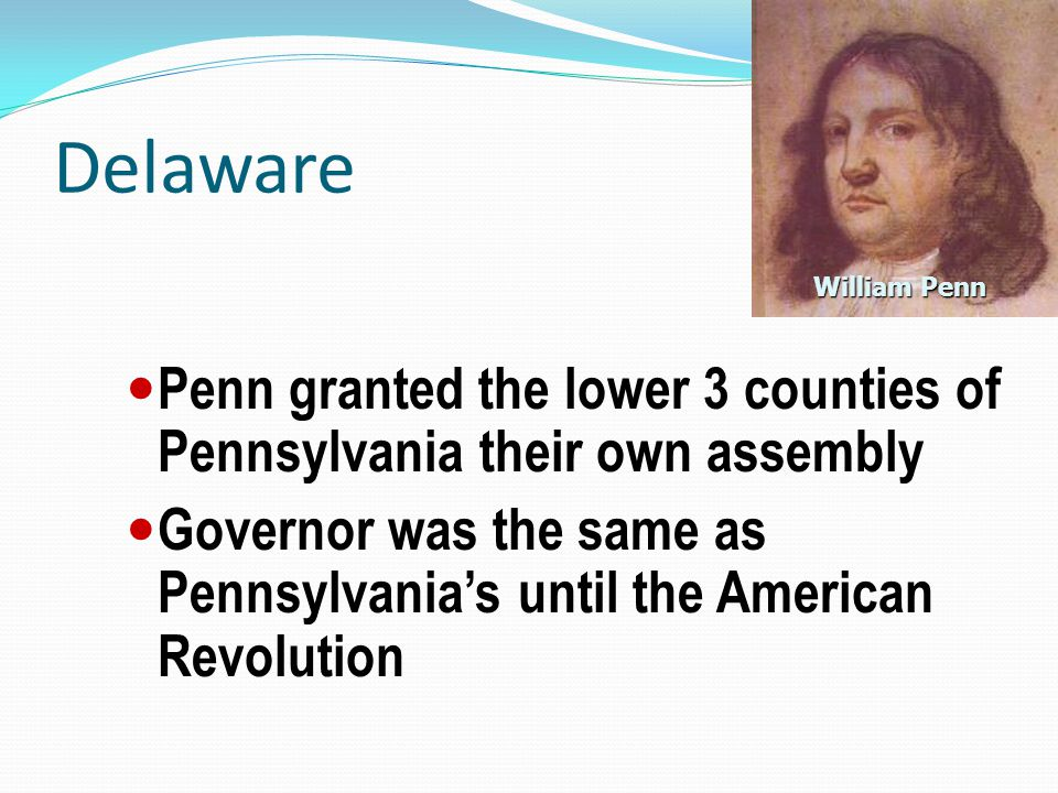 Delaware William Penn. Penn granted the lower 3 counties of Pennsylvania their own assembly.