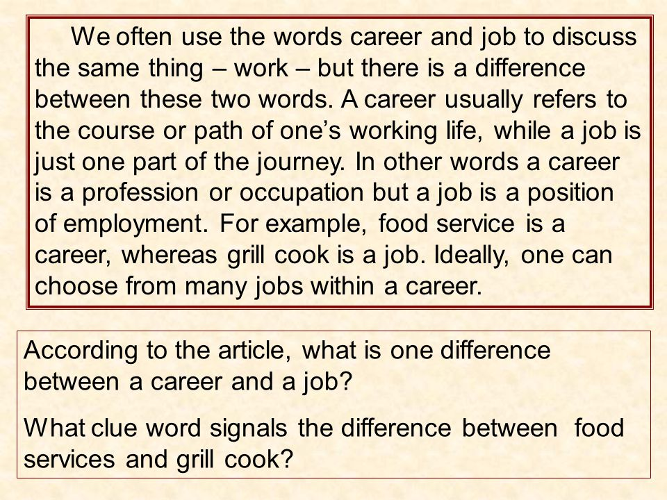 We often use the words career and job to discuss the same thing – work – but there is a difference between these two words. A career usually refers to the course or path of one's working life, while a job is just one part of the journey. In other words a career is a profession or occupation but a job is a position of employment. For example, food service is a career, whereas grill cook is a job. Ideally, one can choose from many jobs within a career.