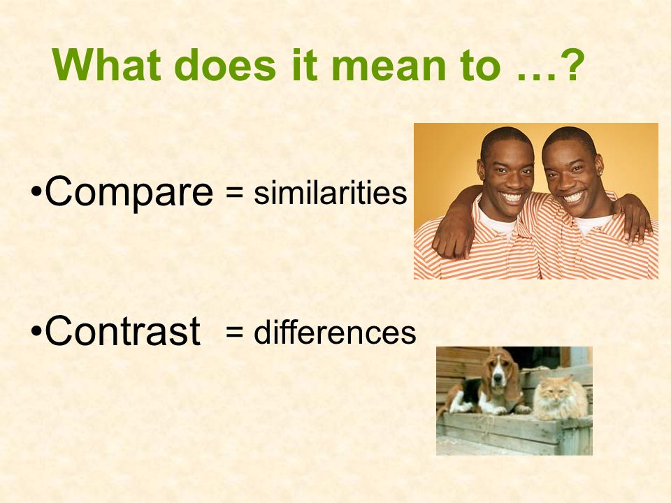 What does it mean to … Compare = similarities Contrast = differences