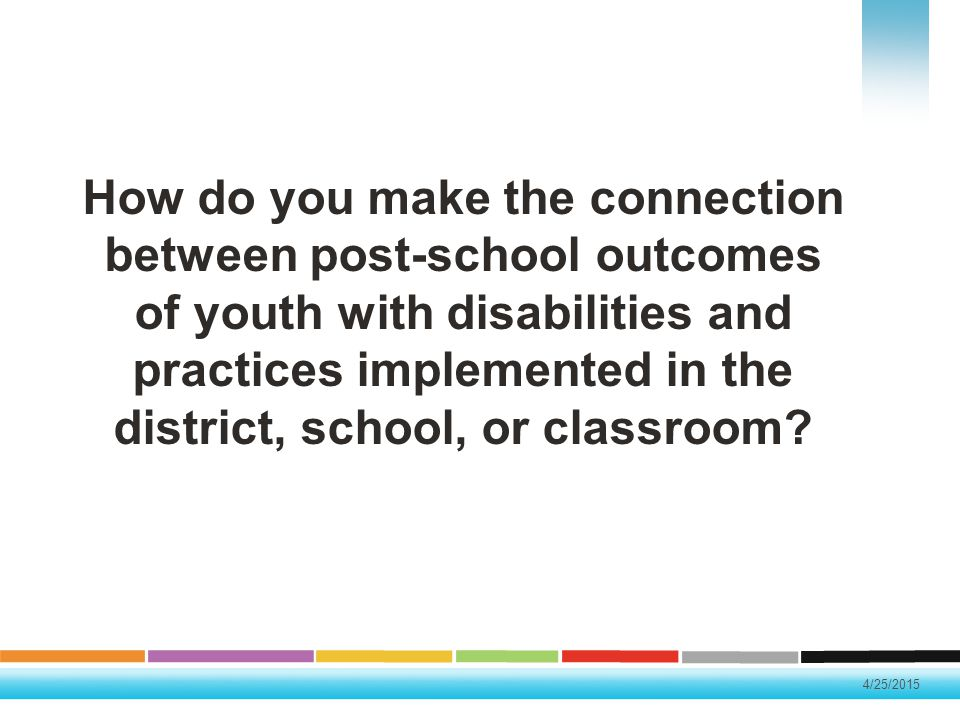 How do you make the connection between post-school outcomes of youth with disabilities and practices implemented in the district, school, or classroom