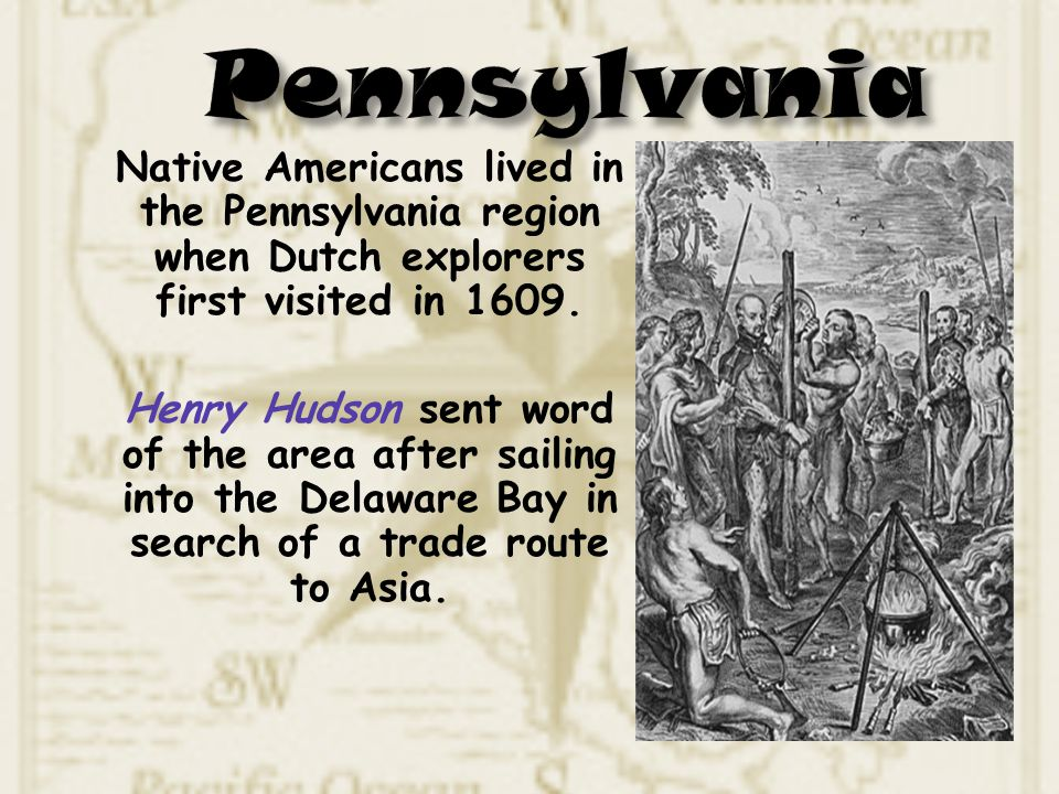 Pennsylvania Native Americans lived in the Pennsylvania region when Dutch explorers first visited in 1609.