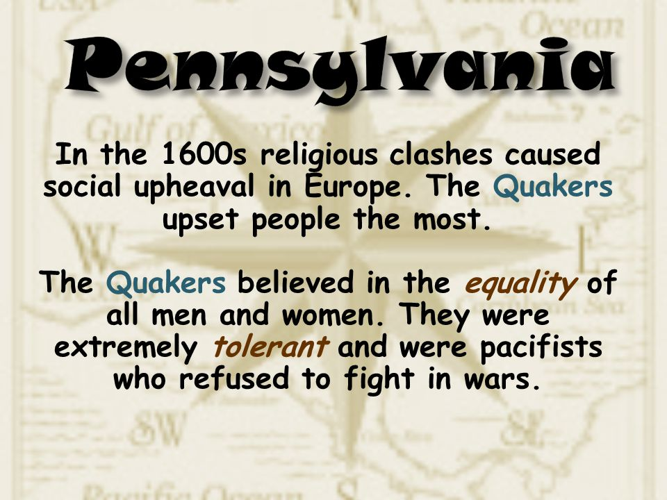 Pennsylvania In the 1600s religious clashes caused social upheaval in Europe. The Quakers upset people the most.