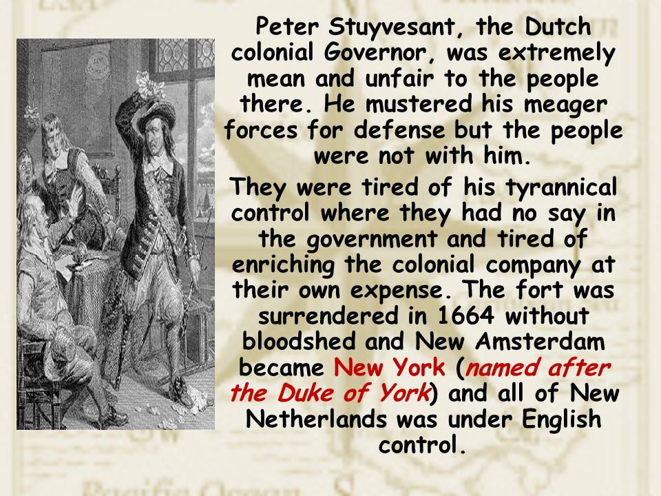 Peter Stuyvesant, the Dutch colonial Governor, was extremely mean and unfair to the people there. He mustered his meager forces for defense but the people were not with him.