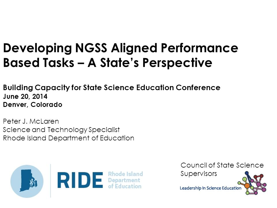 Developing NGSS Aligned Performance Based Tasks – A State's Perspective Building Capacity for State Science Education Conference June 20, 2014 Denver, Colorado Peter J. McLaren Science and Technology Specialist Rhode Island Department of Education