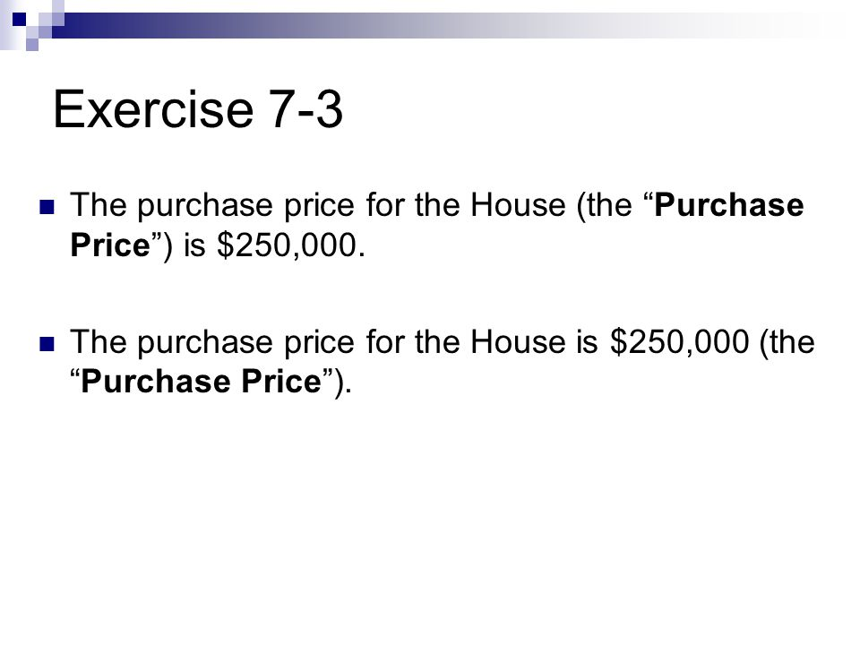 Exercise 7-3 The purchase price for the House (the Purchase Price ) is $250,000.