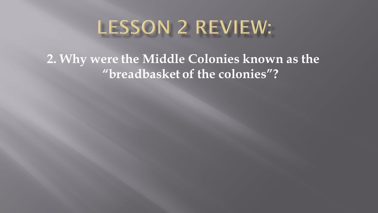 Lesson 2 Review: 2. Why were the Middle Colonies known as the breadbasket of the colonies