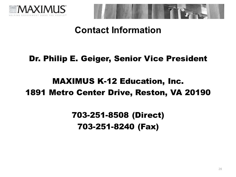 Contact Information Dr. Philip E. Geiger, Senior Vice President. MAXIMUS K-12 Education, Inc. 1891 Metro Center Drive, Reston, VA 20190.