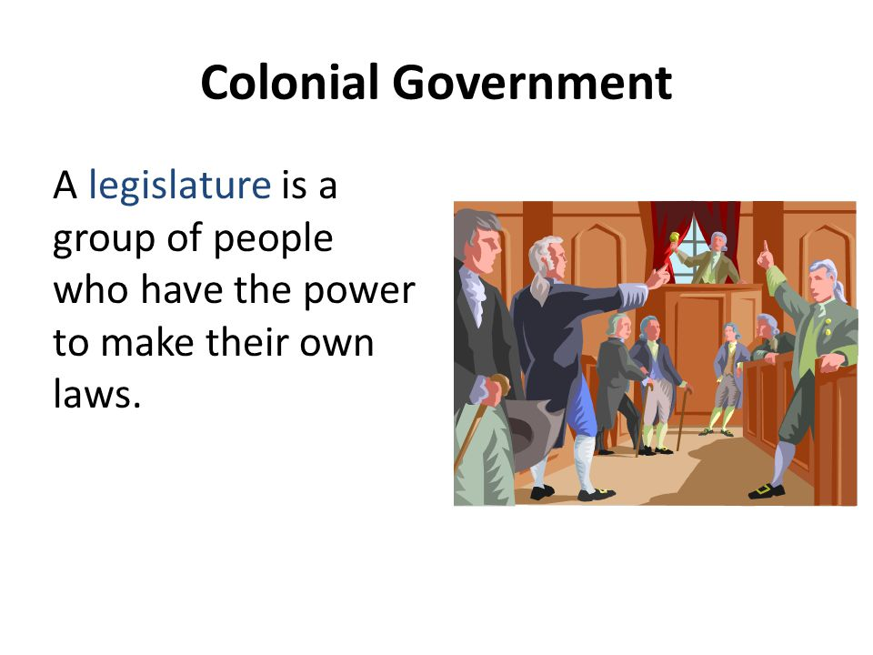 Colonial Government A legislature is a group of people who have the power to make their own laws.