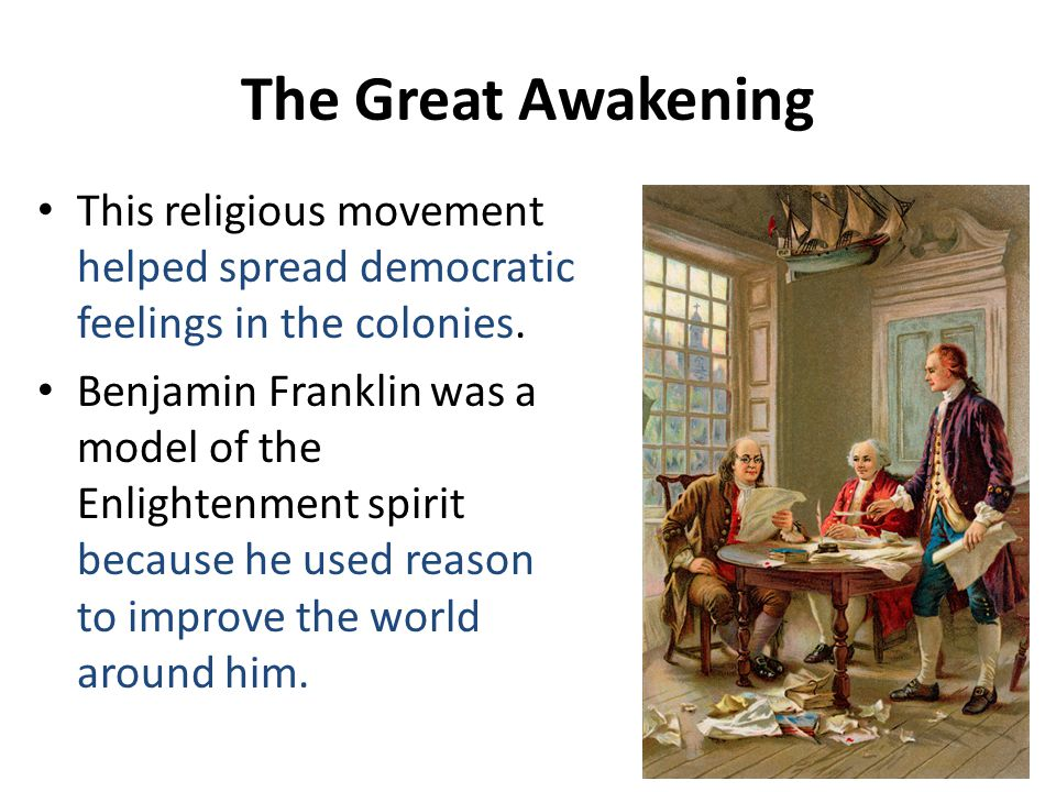 The Great Awakening This religious movement helped spread democratic feelings in the colonies.