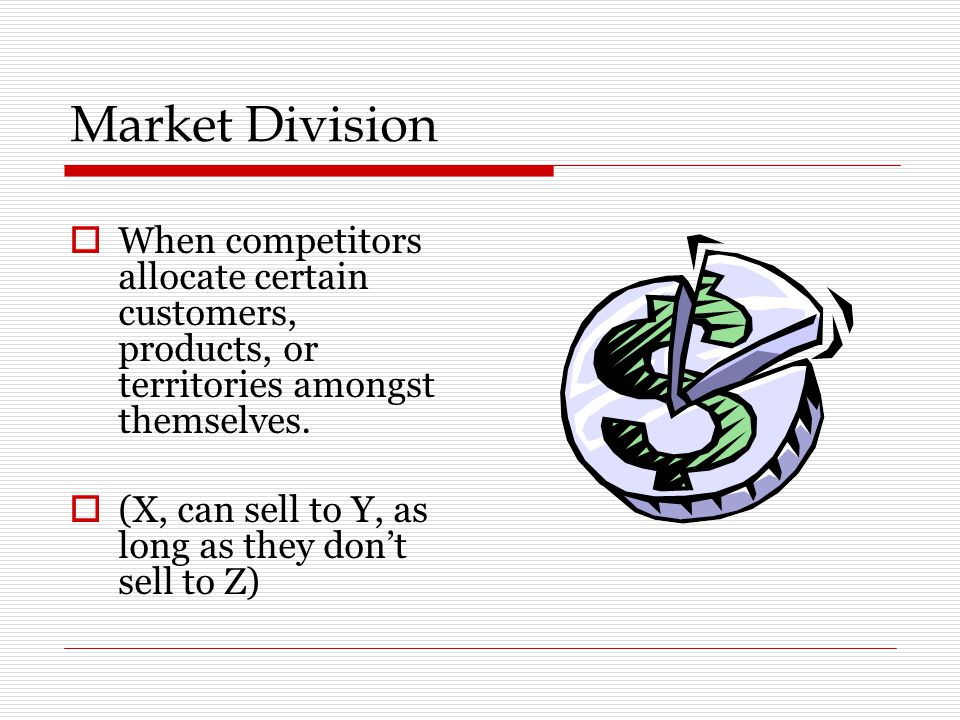 Market Division When competitors allocate certain customers, products, or territories amongst themselves.