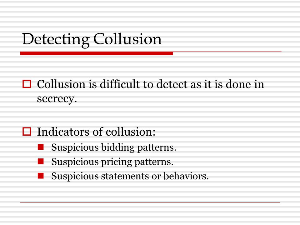 Detecting Collusion Collusion is difficult to detect as it is done in secrecy. Indicators of collusion: