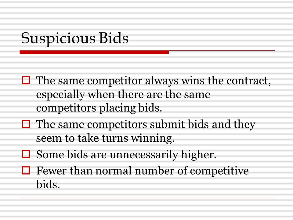 Suspicious Bids The same competitor always wins the contract, especially when there are the same competitors placing bids.