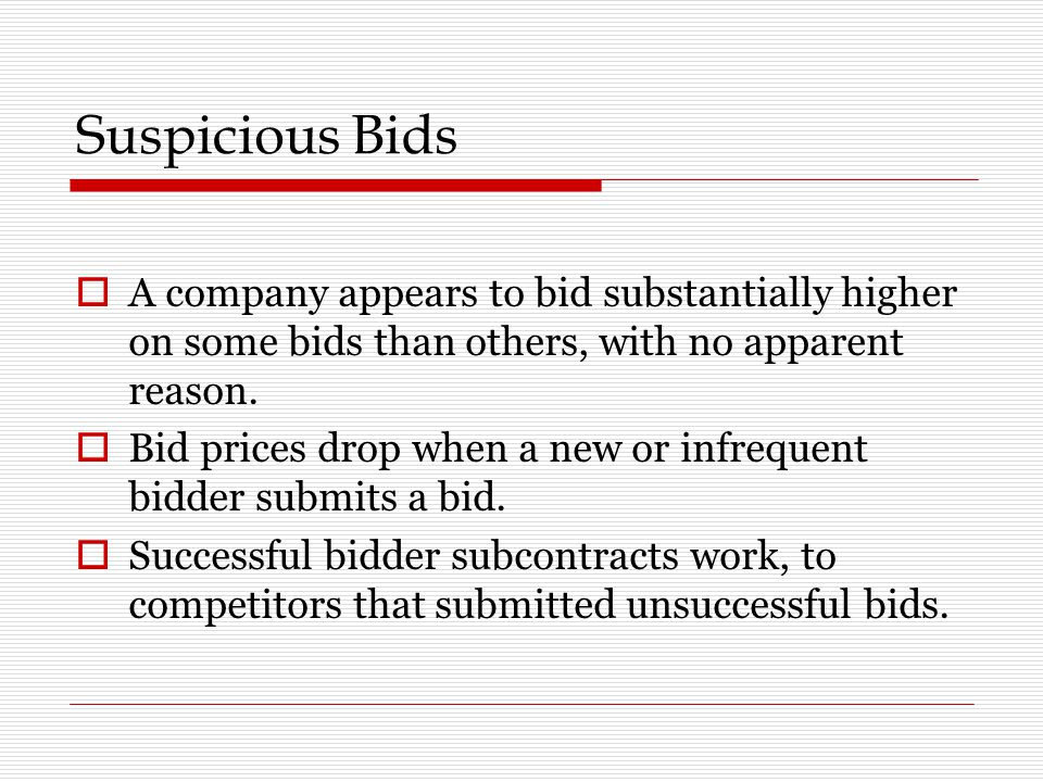 Suspicious Bids A company appears to bid substantially higher on some bids than others, with no apparent reason.