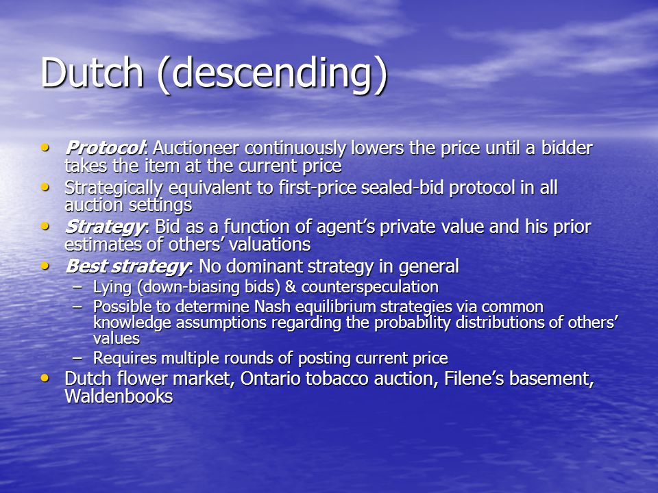 Dutch (descending) Protocol: Auctioneer continuously lowers the price until a bidder takes the item at the current price.