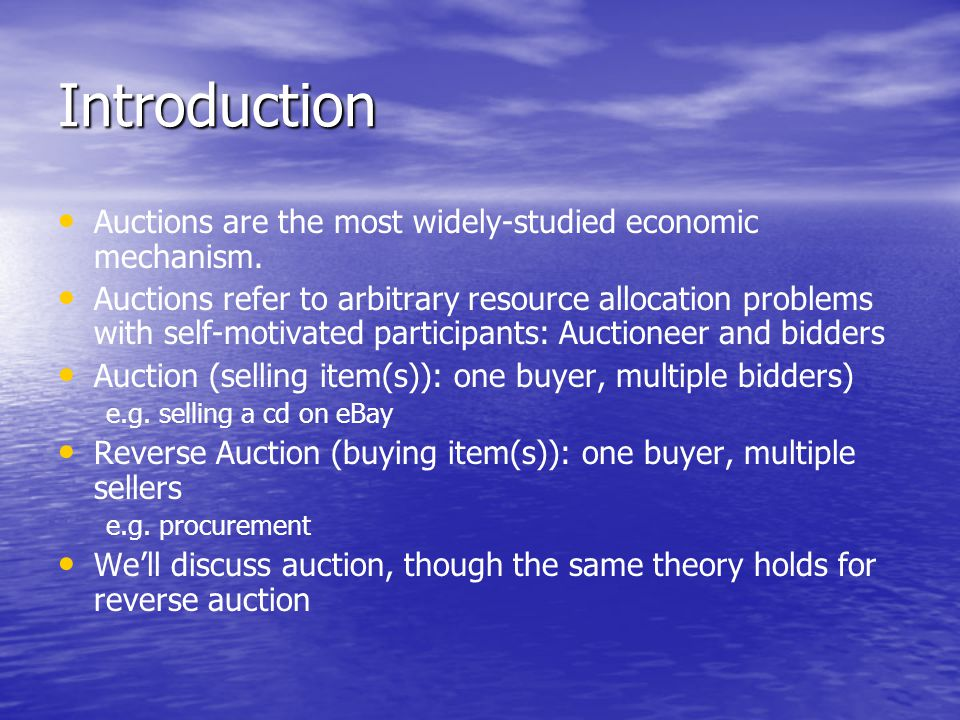 Introduction Auctions are the most widely-studied economic mechanism.