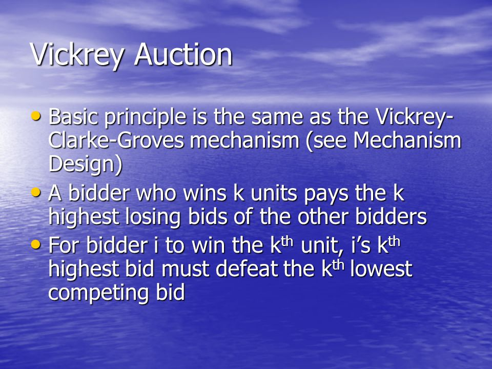 Vickrey Auction Basic principle is the same as the Vickrey-Clarke-Groves mechanism (see Mechanism Design)